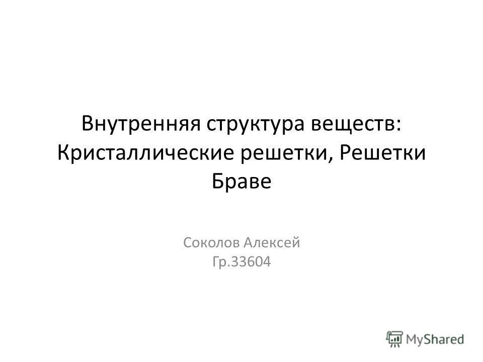 Внутренняя структура веществ: Кристаллические решетки, Решетки Браве Соколов Алексей Гр.33604
