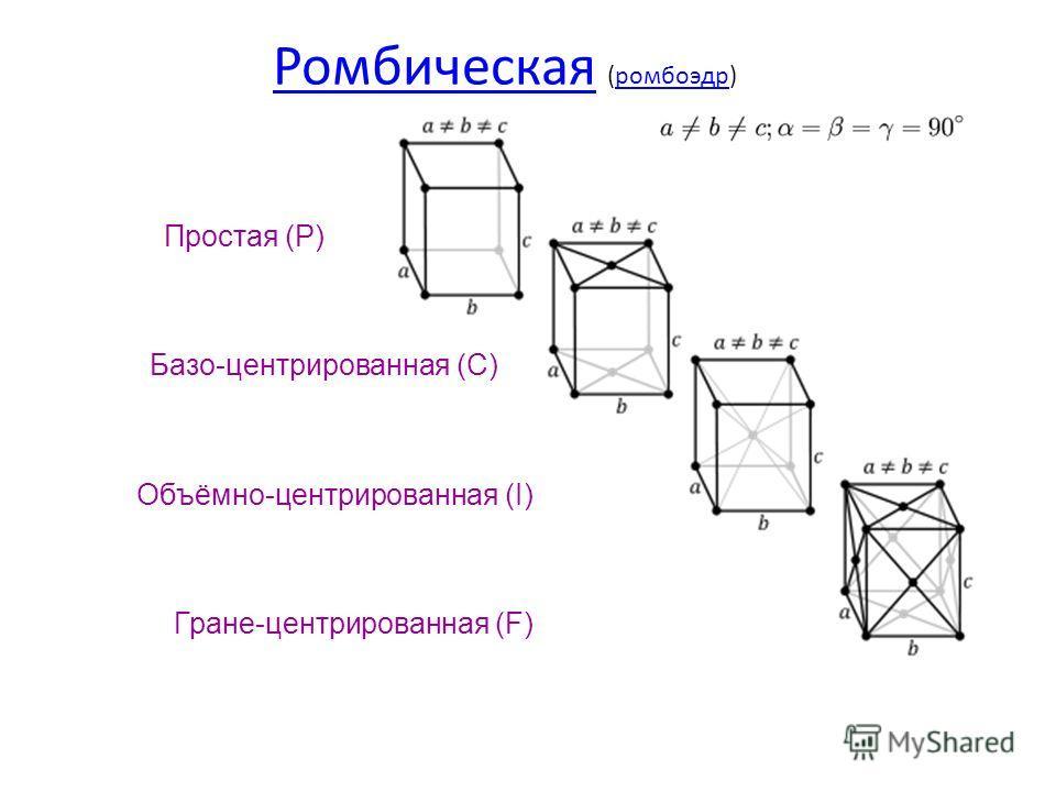 Ромбическая Ромбическая (ромбоэдр)ромбоэдр Простая (P) Базо-центрированная (C) Объёмно-центрированная (I) Гране-центрированная (F)
