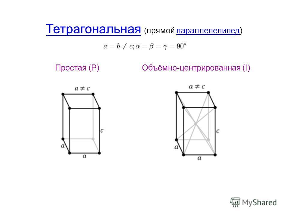 Тетрагональная Тетрагональная (прямой параллелепипед)параллелепипед Простая (P)Объёмно-центрированная (I)