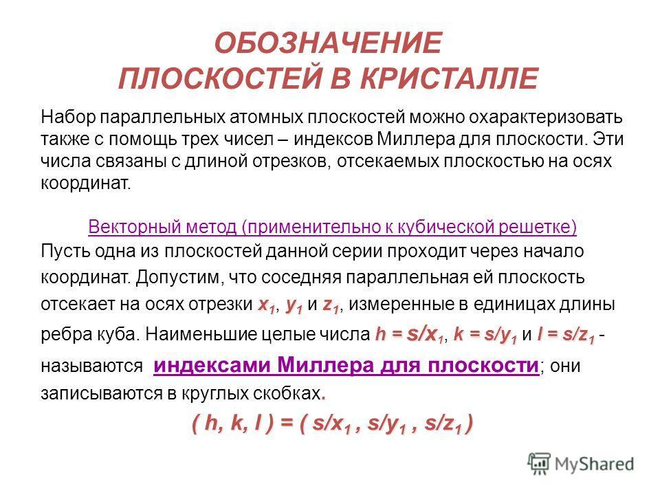 ОБОЗНАЧЕНИЕ ПЛОСКОСТЕЙ В КРИСТАЛЛЕ Набор параллельных атомных плоскостей можно охарактеризовать также с помощь трех чисел – индексов Миллера для плоскости. Эти числа связаны с длиной отрезков, отсекаемых плоскостью на осях координат. Векторный метод