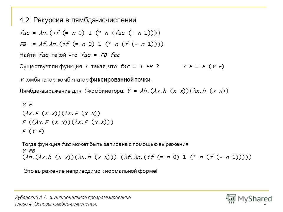 1 Кубенский А.А. Функциональное программирование. Глава 4. Основы лямбда-исчисления. 4.2. Рекурсия в лямбда-исчислении fac = λn.(if (= n 0) 1 (* n (fac (- n 1)))) FB = λf.λn.(if (= n 0) 1 (* n (f (- n 1)))) Найти fac такой, что fac = FB fac Существуе