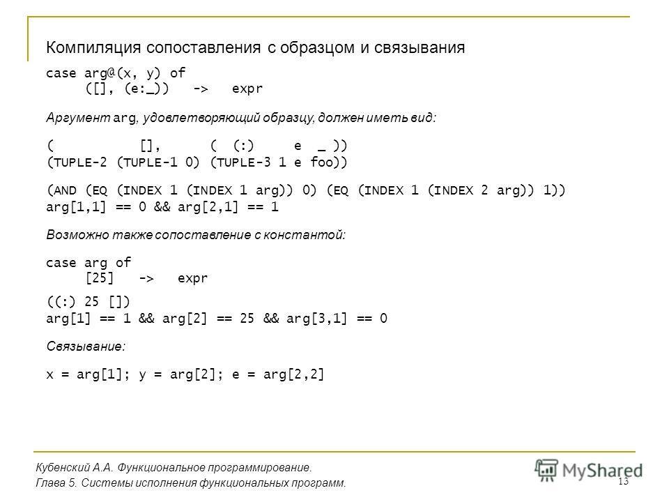 13 Кубенский А.А. Функциональное программирование. Глава 5. Системы исполнения функциональных программ. Компиляция сопоставления с образцом и связывания case arg@(x, y) of ([], (e:_)) -> expr Аргумент arg, удовлетворяющий образцу, должен иметь вид: (