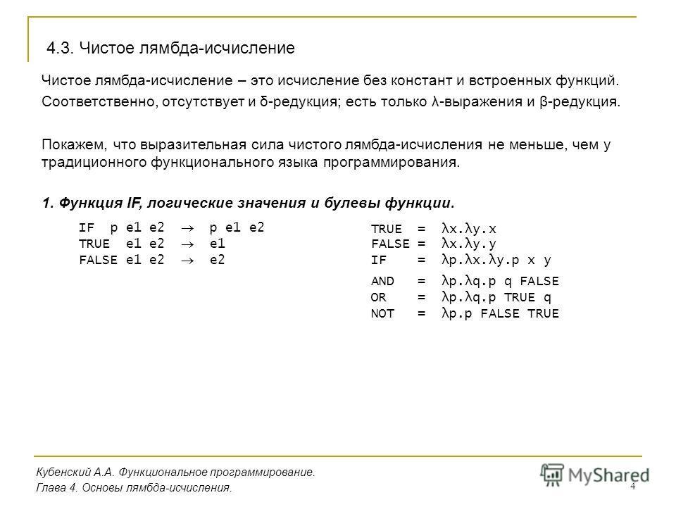 4 Кубенский А.А. Функциональное программирование. Глава 4. Основы лямбда-исчисления. 4.3. Чистое лямбда-исчисление Чистое лямбда-исчисление – это исчисление без констант и встроенных функций. Соответственно, отсутствует и δ-редукция; есть только λ-вы