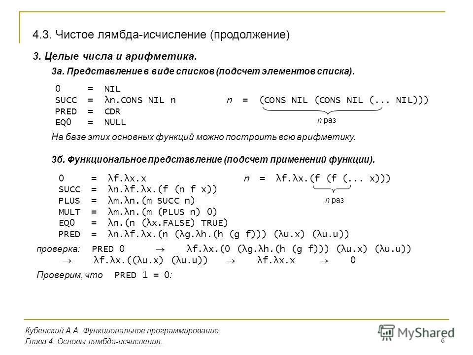 6 Кубенский А.А. Функциональное программирование. Глава 4. Основы лямбда-исчисления. 3. Целые числа и арифметика. 3 а. Представление в виде списков (подсчет элементов списка). 4.3. Чистое лямбда-исчисление (продолжение) 0 = NIL SUCC = λn.CONS NIL n P