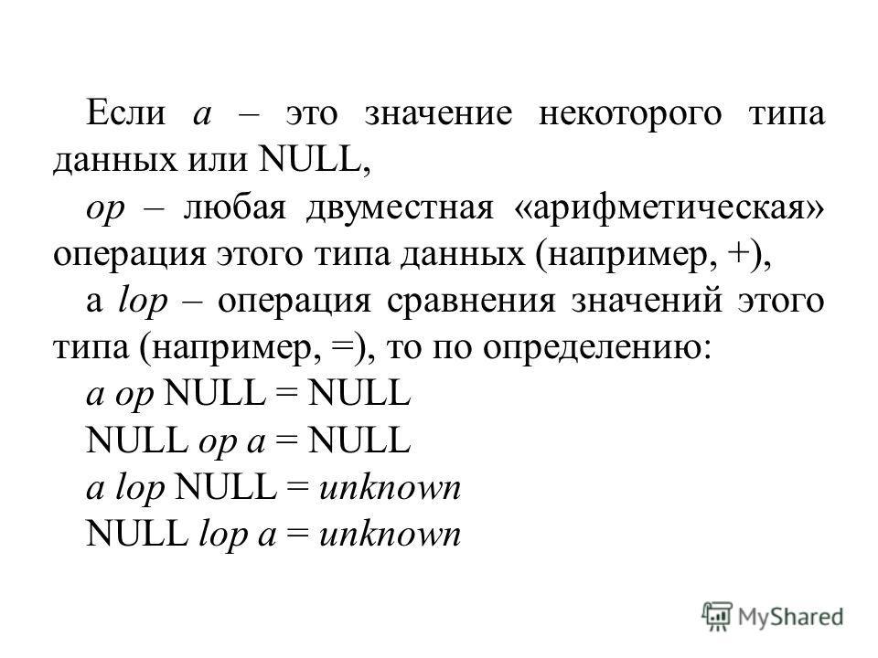 Если a – это значение некоторого типа данных или NULL, op – любая двуместная «арифметическая» операция этого типа данных (например, +), а lop – операция сравнения значений этого типа (например, =), то по определению: a op NULL = NULL NULL op a = NULL