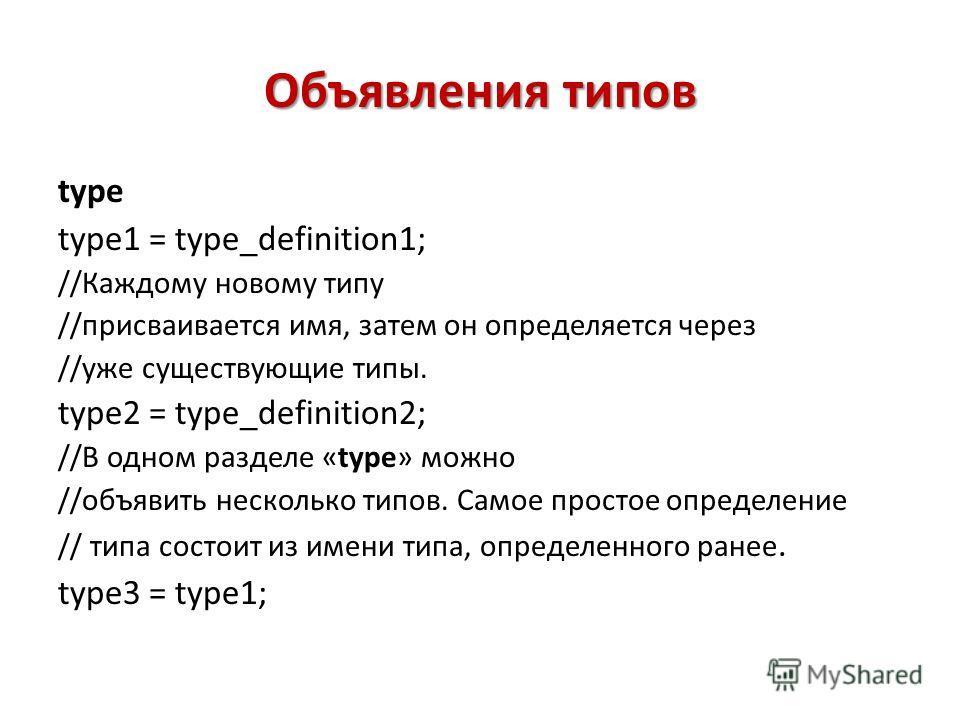 Объявления типов type type1 = type_definition1; //Каждому новому типу //присваивается имя, затем он определяется через //уже существующие типы. type2 = type_definition2; //В одном разделе «type» можно //объявить несколько типов. Самое простое определ