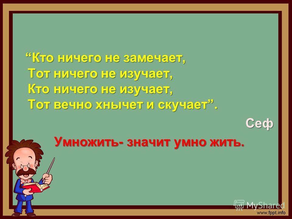 Кто ничего не замечает, Тот ничего не изучает, Кто ничего не изучает, Тот вечно хнычет и скучает. Сеф Умножить- значит умно жить.