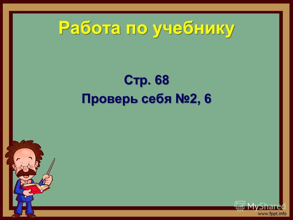 Работа по учебнику Стр. 68 Проверь себя 2, 6