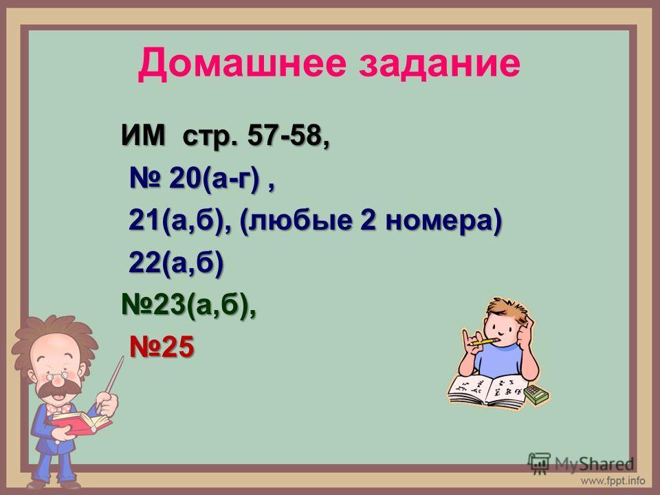 Домашнее задание ИМ стр. 57-58, 20(а-г), 20(а-г), 21(а,б), (любые 2 номера) 21(а,б), (любые 2 номера) 22(а,б) 22(а,б)23(а,б), 25