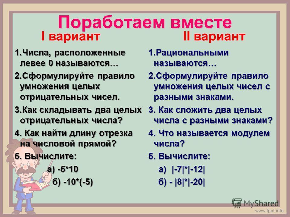 Поработаем вместе 1.Числа, расположенные левее 0 называются… 2. Сформулируйте правило умножения целых отрицательных чисел. 3. Как складывать два целых отрицательных числа? 4. Как найти длину отрезка на числовой прямой? 5. Вычислите: а) -5*10 а) -5*10