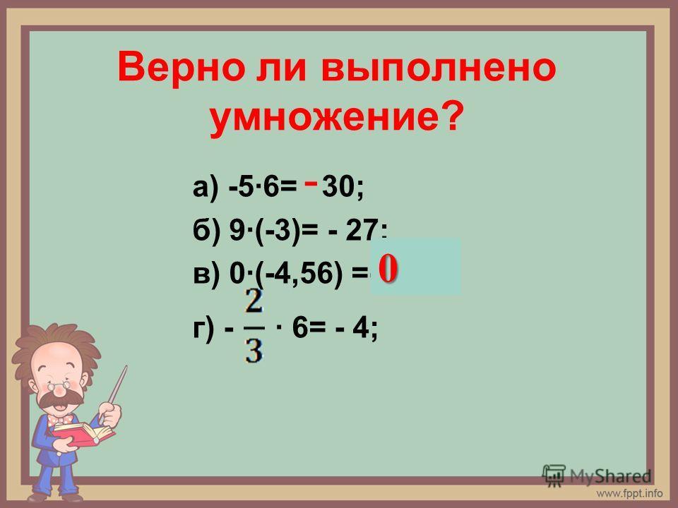 Верно ли выполнено умножение? а) -5·6= 30; б) 9·(-3)= - 27; в) 0·(-4,56) =-4,56? г) - · 6= - 4; - 0