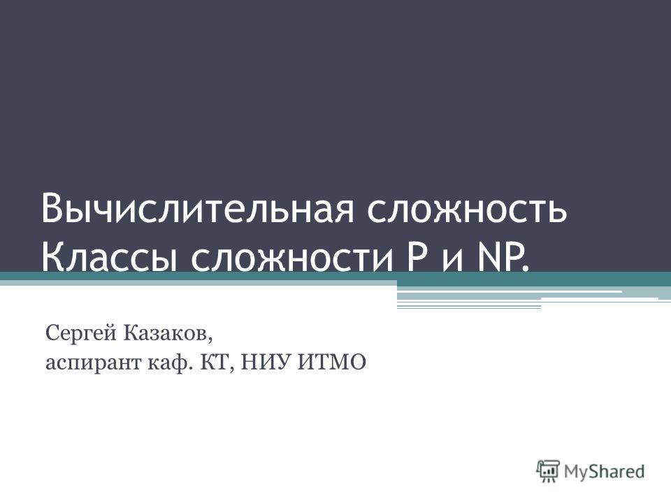 Вычислительная сложность Классы сложности P и NP. Сергей Казаков, аспирант каф. КТ, НИУ ИТМО