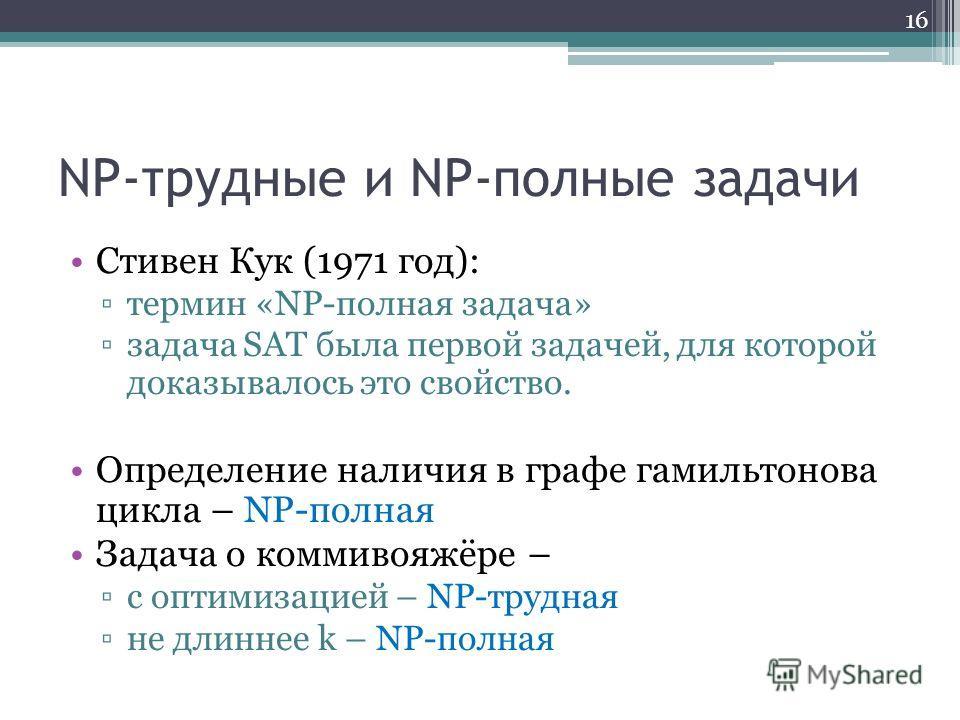NP-трудные и NP-полные задачи Стивен Кук (1971 год): термин «NP-полная задача» задача SAT была первой задачей, для которой доказывалось это свойство. Определение наличия в графе гамильтонова цикла – NP-полная Задача о коммивояжёре – с оптимизацией –