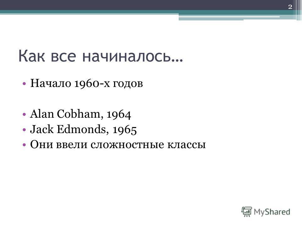 Как все начиналось… Начало 1960-х годов Alan Cobham, 1964 Jack Edmonds, 1965 Они ввели сложностные классы 2