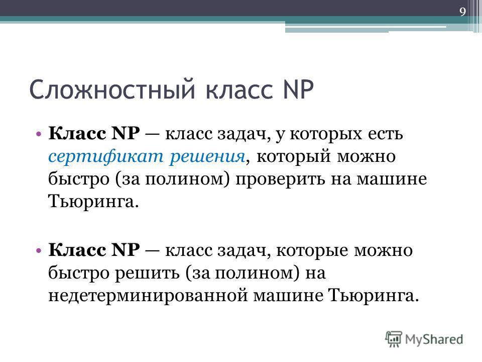 Сложностный класс NP Класс NP класс задач, у которых есть сертификат решения, который можно быстро (за полином) проверить на машине Тьюринга. Класс NP класс задач, которые можно быстро решить (за полином) на недетерминированной машине Тьюринга. 9