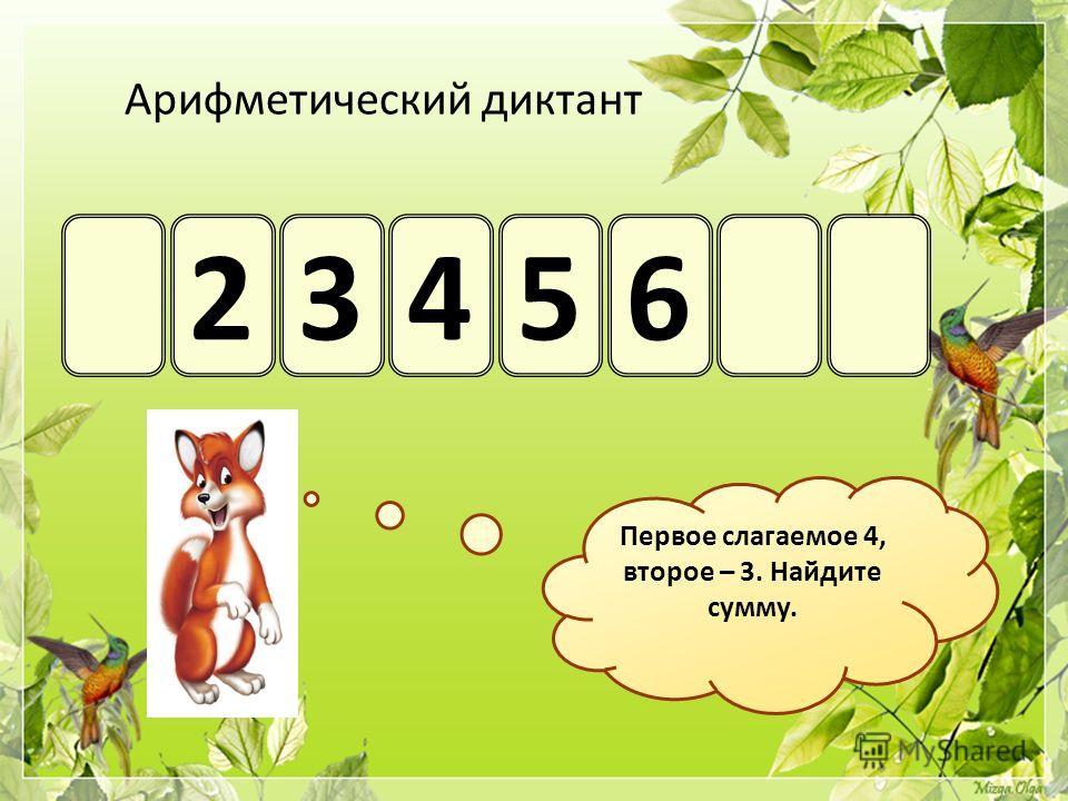 Арифметический диктант 23456 Первое слагаемое 4, второе – 3. Найдите сумму.