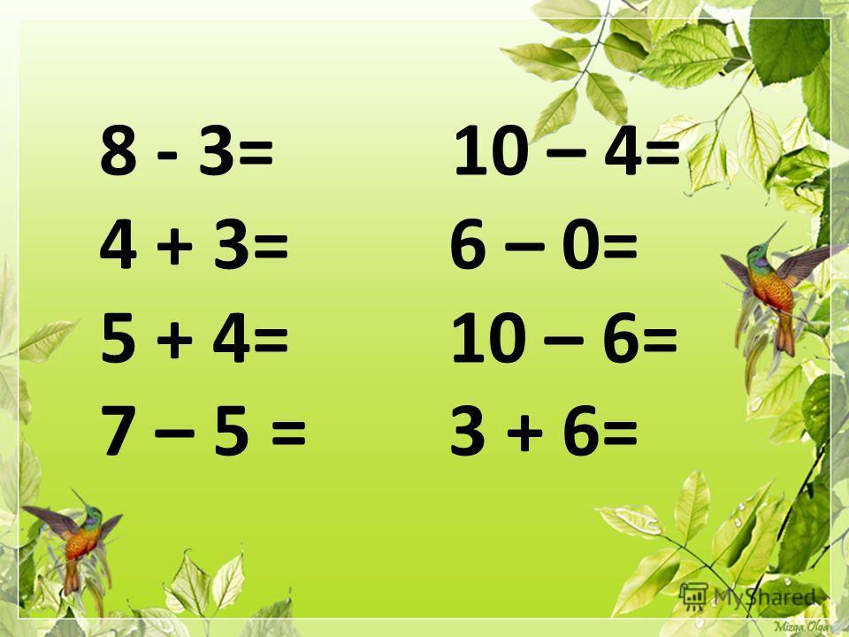 8 - 3= 10 – 4= 4 + 3= 6 – 0= 5 + 4= 10 – 6= 7 – 5 = 3 + 6=