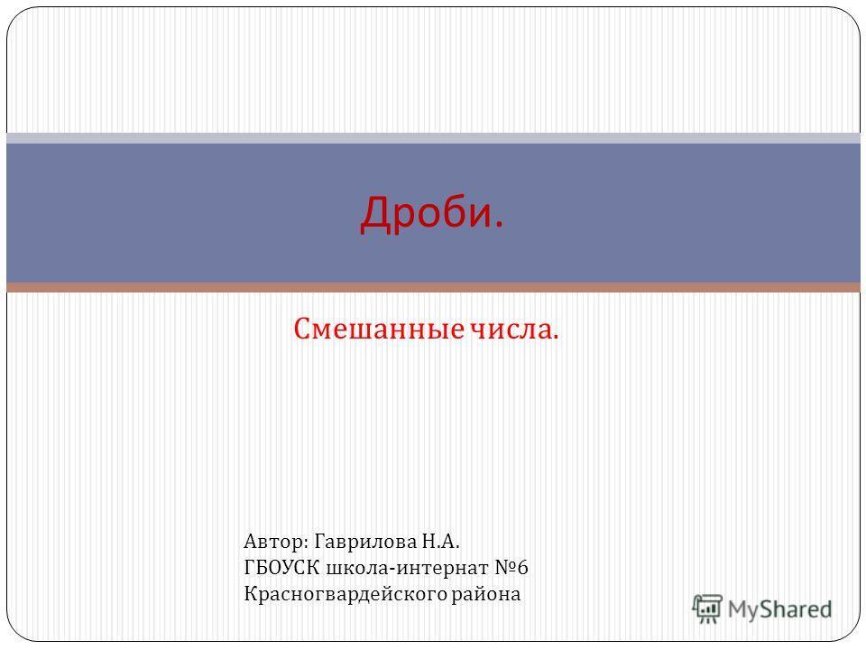 Смешанные числа. Дроби. Автор : Гаврилова Н. А. ГБОУСК школа - интернат 6 Красногвардейского района
