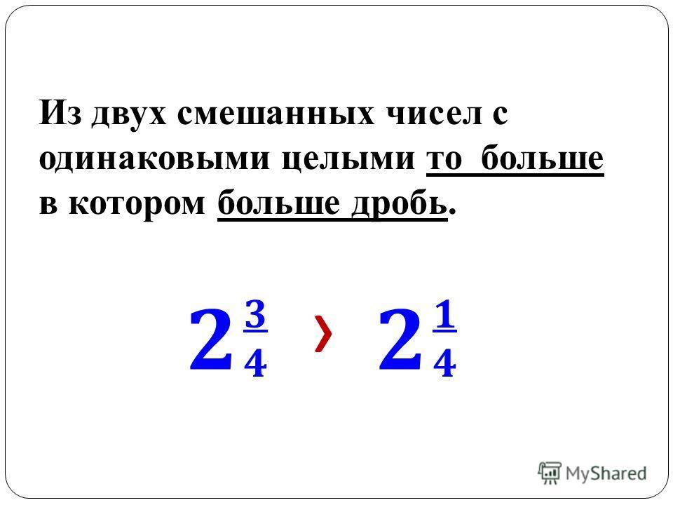 Из двух смешанных чисел с одинаковыми целыми то больше в котором больше дробь. 2 3434 2 1414
