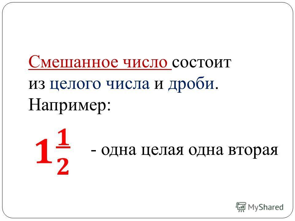 Смешанное число состоит из целого числа и дроби. Например: 1 1212 - одна целая одна вторая