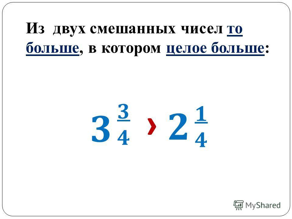 Из двух смешанных чисел то больше, в котором целое больше: 3 3434 2 1414