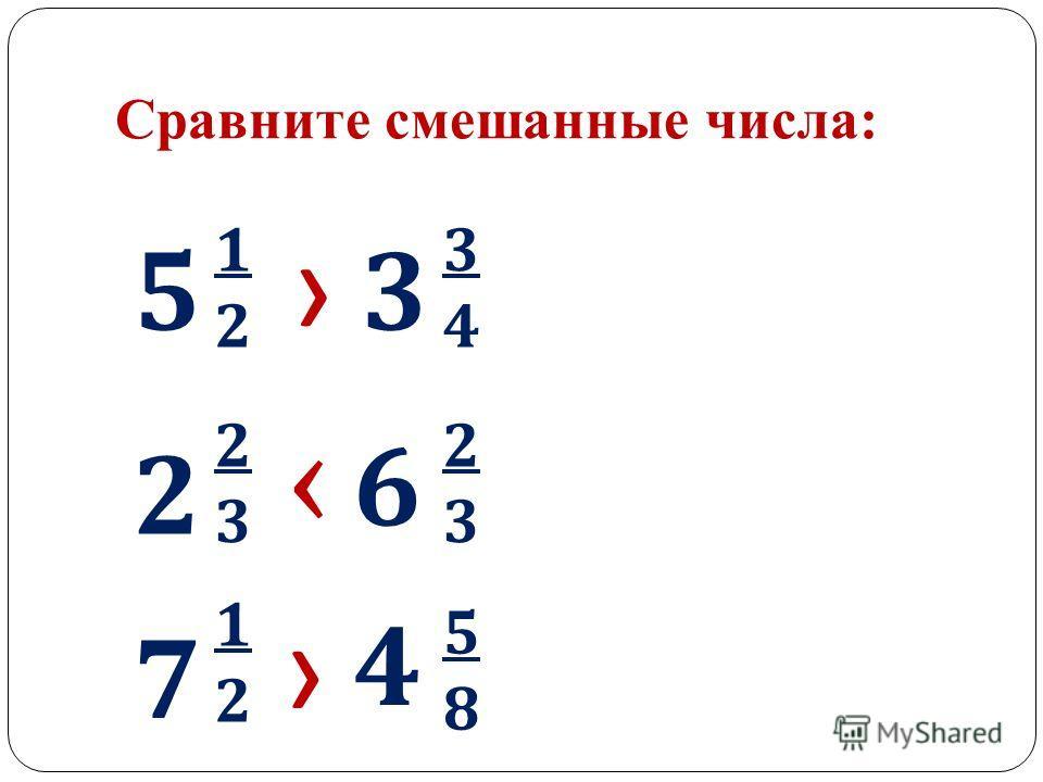 Сравните смешанные числа: 5 1212 3 3434 2 2323 6 2323 7 1212 4 5858