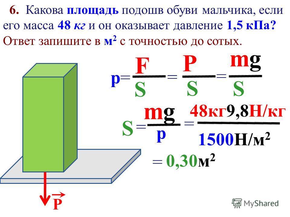 p=p= F S = Р Р S = mgmg S = h 5. Какое давление оказывает на грунт мраморная колонна, масса которой 6 тонн, если площадь основания 1,5 м 2 ? Ответ запишите в к Па с точностью до целых. 6000 кг 9,8Н кг 1,5 м 2 = 39200Па==39 к Па 39