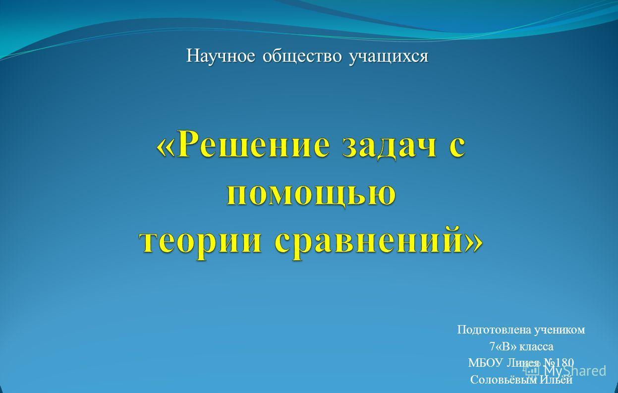 Подготовлена учеником 7«В» класса МБОУ Лицея 180 Соловьёвым Ильёй Научное общество учащихся