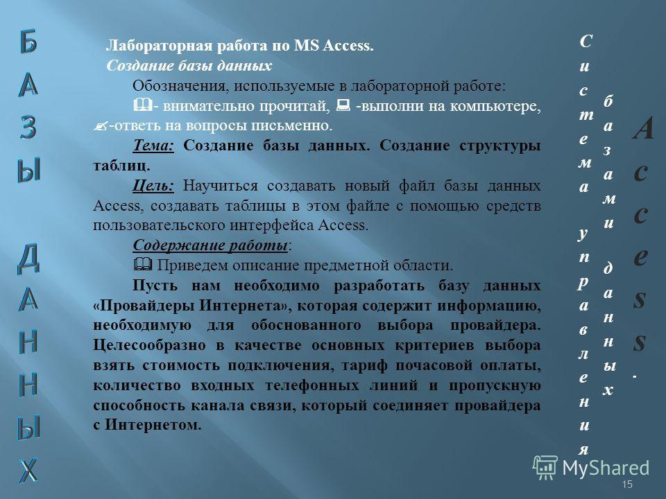15 Лабораторная работа по MS Access. Создание базы данных Обозначения, используемые в лабораторной работе: - внимательно прочитай, -выполни на компьютере, -ответь на вопросы письменно. Тема: Создание базы данных. Создание структуры таблиц. Цель: Науч