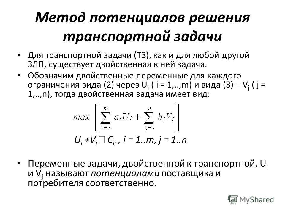 Метод потенциалов решения транспортной задачи Для транспортной задачи (ТЗ), как и для любой другой ЗЛП, существует двойственная к ней задача. Обозначим двойственные переменные для каждого ограничения вида (2) через U i ( i = 1,..,m) и вида (3) – V j