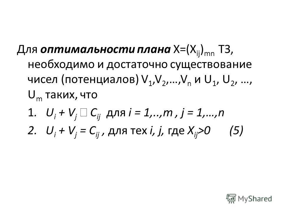 Для оптимальности плана X=(X ij ) mn ТЗ, необходимо и достаточно существование чисел (потенциалов) V 1,V 2,…,V n и U 1, U 2, …, U m таких, что 1. U i + V j C ij для i = 1,..,m, j = 1,…,n 2. U i + V j = C ij, для тех i, j, где X ij >0 (5)