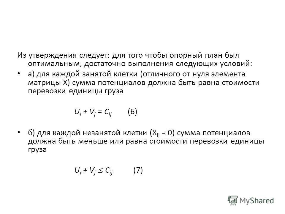 Из утверждения следует: для того чтобы опорный план был оптимальным, достаточно выполнения следующих условий: а) для каждой занятой клетки (отличного от нуля элемента матрицы X) сумма потенциалов должна быть равна стоимости перевозки единицы груза U