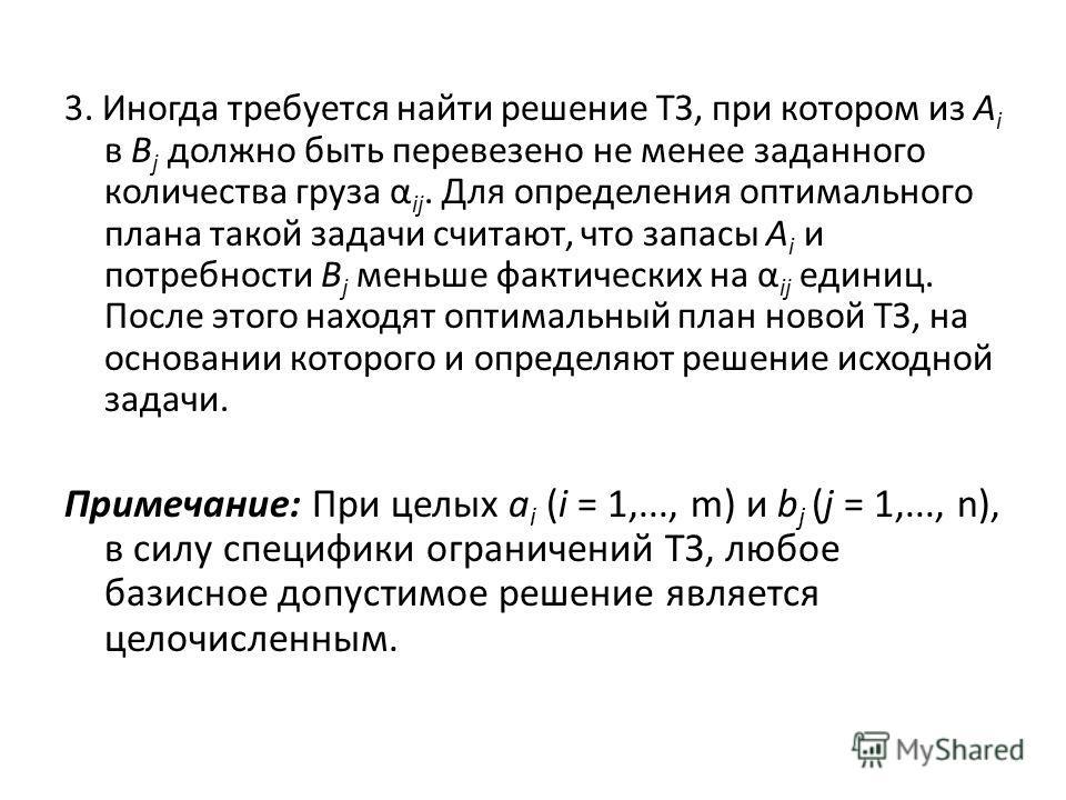 3. Иногда требуется найти решение ТЗ, при котором из A i в B j должно быть перевезено не менее заданного количества груза α ij. Для определения оптимального плана такой задачи считают, что запасы A i и потребности B j меньше фактических на α ij едини