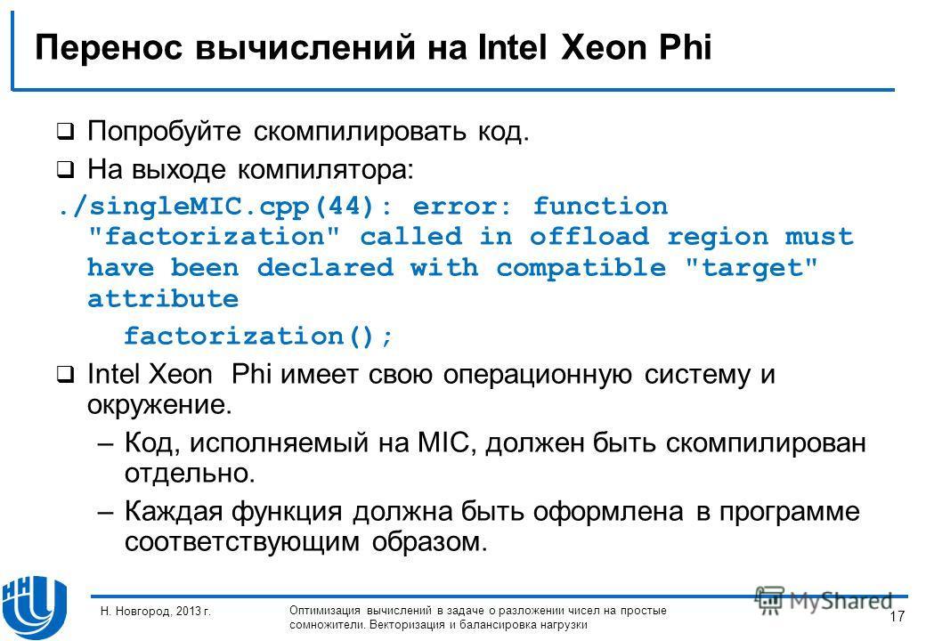 17 Н. Новгород, 2013 г. Оптимизация вычислений в задаче о разложении чисел на простые сомножители. Векторизация и балансировка нагрузки Перенос вычислений на Intel Xeon Phi Попробуйте скомпилировать код. На выходе компилятора:./singleMIC.cpp(44): err