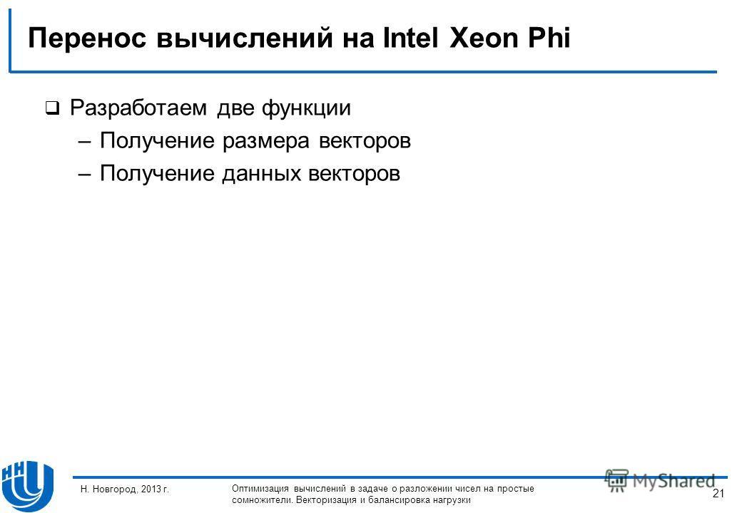 21 Н. Новгород, 2013 г. Оптимизация вычислений в задаче о разложении чисел на простые сомножители. Векторизация и балансировка нагрузки Перенос вычислений на Intel Xeon Phi Разработаем две функции –Получение размера векторов –Получение данных векторо