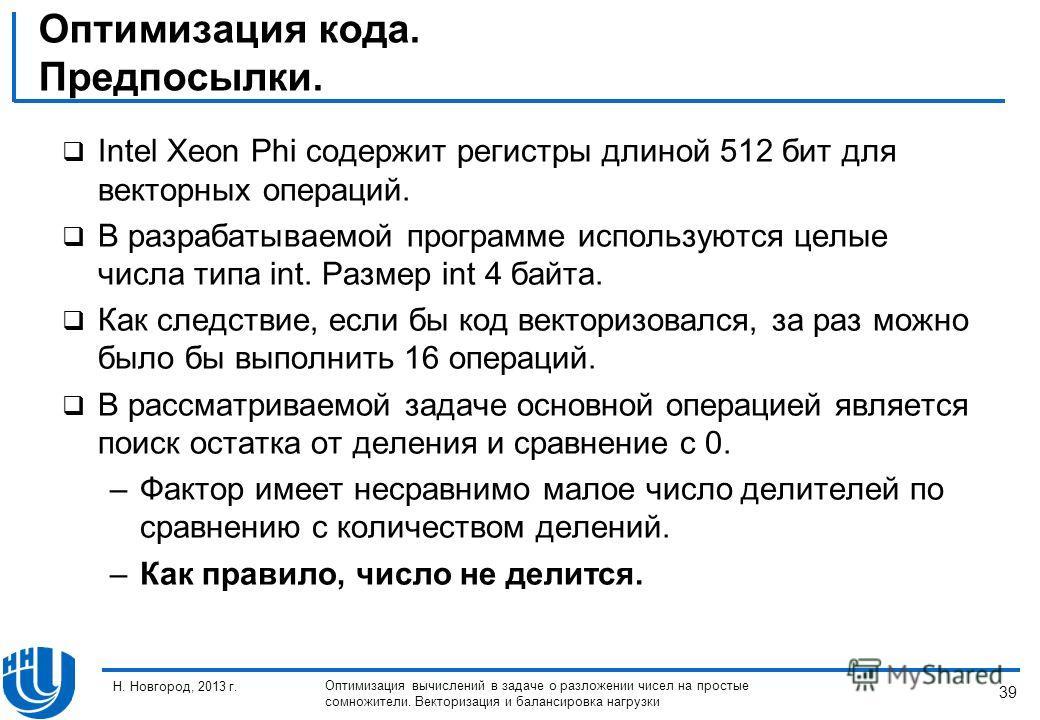 39 Н. Новгород, 2013 г. Оптимизация вычислений в задаче о разложении чисел на простые сомножители. Векторизация и балансировка нагрузки Оптимизация кода. Предпосылки. Intel Xeon Phi содержит регистры длиной 512 бит для векторных операций. В разрабаты