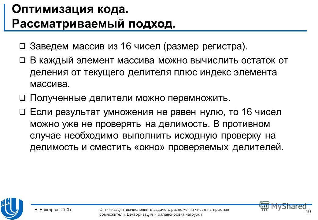 40 Н. Новгород, 2013 г. Оптимизация вычислений в задаче о разложении чисел на простые сомножители. Векторизация и балансировка нагрузки Оптимизация кода. Рассматриваемый подход. Заведем массив из 16 чисел (размер регистра). В каждый элемент массива м