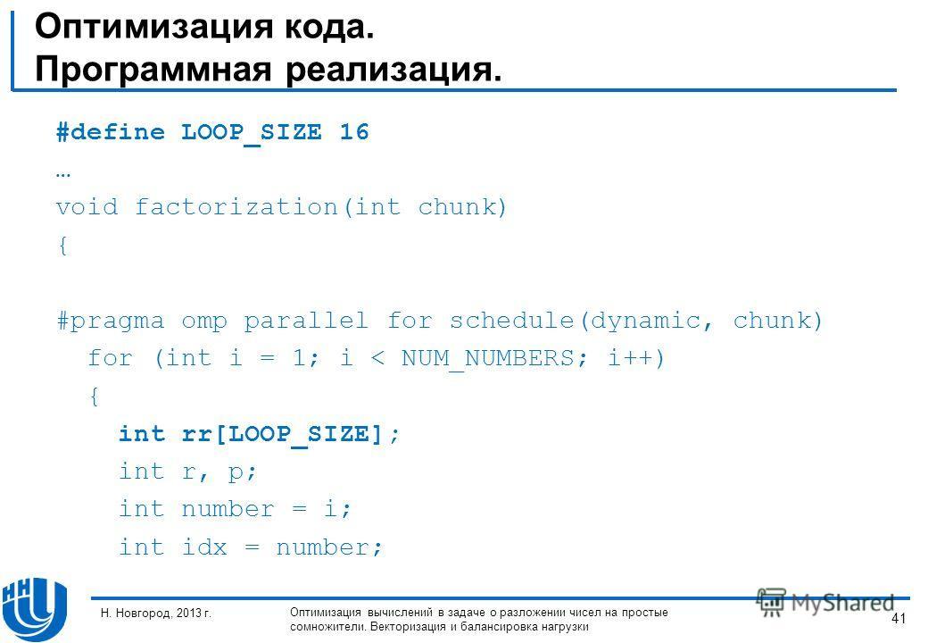 41 Н. Новгород, 2013 г. Оптимизация вычислений в задаче о разложении чисел на простые сомножители. Векторизация и балансировка нагрузки Оптимизация кода. Программная реализация. #define LOOP_SIZE 16 … void factorization(int chunk) { #pragma omp paral