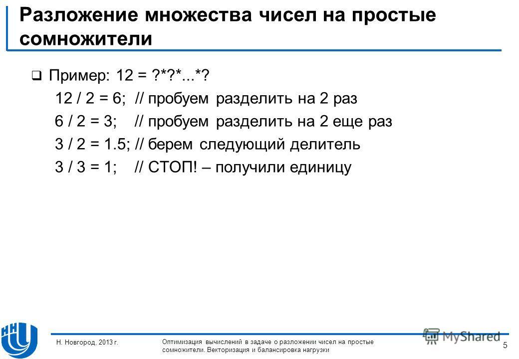 5 Н. Новгород, 2013 г. Оптимизация вычислений в задаче о разложении чисел на простые сомножители. Векторизация и балансировка нагрузки Разложение множества чисел на простые сомножители Пример: 12 = ?*?*...*? 12 / 2 = 6; // пробуем разделить на 2 раз