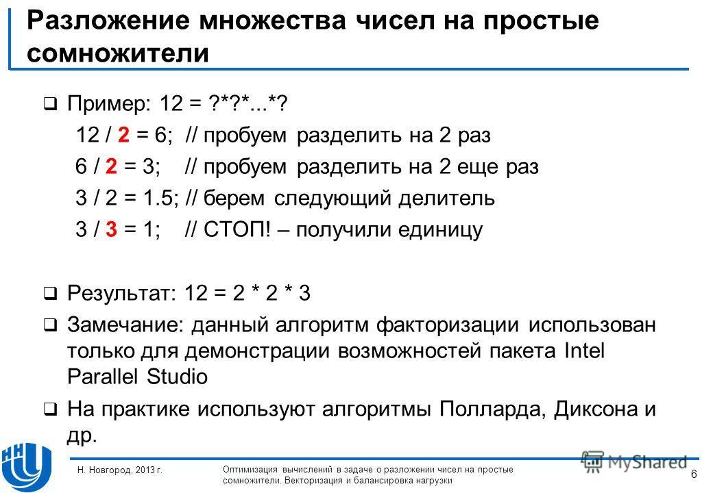6 Н. Новгород, 2013 г. Оптимизация вычислений в задаче о разложении чисел на простые сомножители. Векторизация и балансировка нагрузки Разложение множества чисел на простые сомножители Пример: 12 = ?*?*...*? 12 / 2 = 6; // пробуем разделить на 2 раз