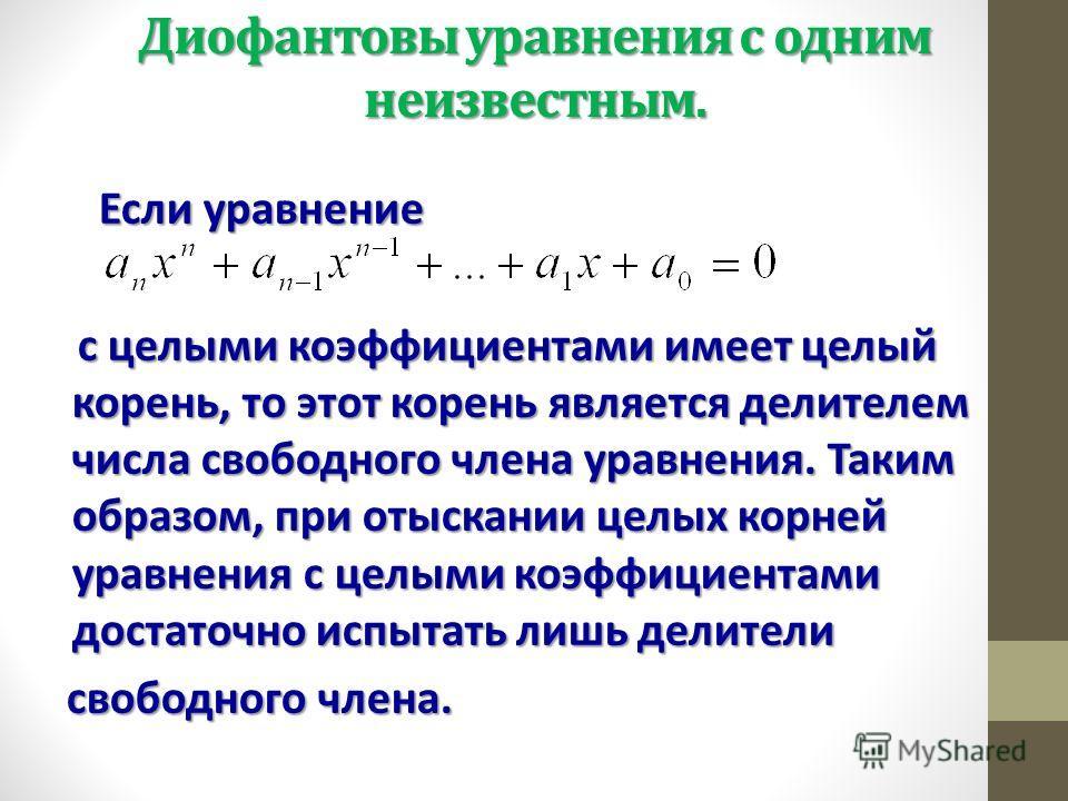 Диофантовы уравнения с одним неизвестным. Если уравнение Если уравнение с целыми коэффициентами имеет целый корень, то этот корень является делителем числа свободного члена уравнения. Таким образом, при отыскании целых корней уравнения с целыми коэфф