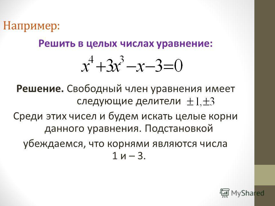 Например: Решить в целых числах уравнение: Решение. Свободный член уравнения имеет следующие делители Среди этих чисел и будем искать целые корни данного уравнения. Подстановкой убеждаемся, что корнями являются числа 1 и – 3.