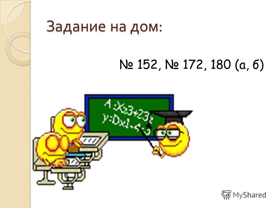 Задание на дом : 152, 172, 180 (а, б)