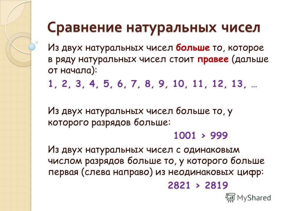 Сравнение натуральных чисел Из двух натуральных чисел больше то, которое в ряду натуральных чисел стоит правее (дальше от начала): 1, 2, 3, 4, 5, 6, 7, 8, 9, 10, 11, 12, 13, … Из двух натуральных чисел больше то, у которого разрядов больше: 1001 > 99