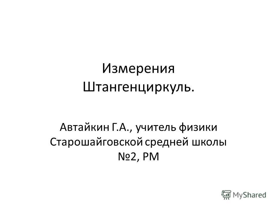 Измерения Штангенциркуль. Автайкин Г.А., учитель физики Старошайговской средней школы 2, РМ