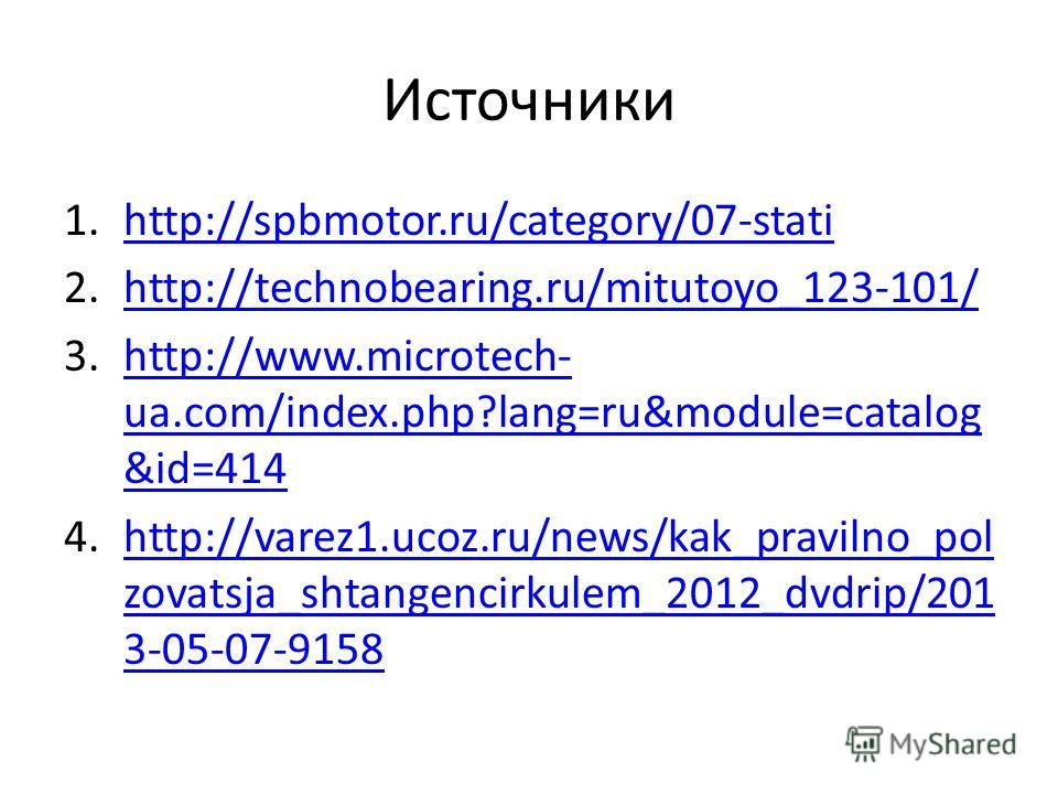 Источники 1.http://spbmotor.ru/category/07-statihttp://spbmotor.ru/category/07-stati 2.http://technobearing.ru/mitutoyo_123-101/http://technobearing.ru/mitutoyo_123-101/ 3.http://www.microtech- ua.com/index.php?lang=ru&module=catalog &id=414http://ww