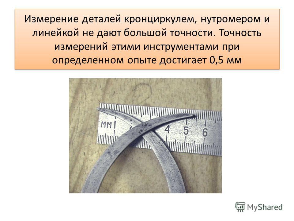 Измерение деталей кронциркулем, нутромером и линейкой не дают большой точности. Точность измерений этими инструментами при определенном опыте достигает 0,5 мм