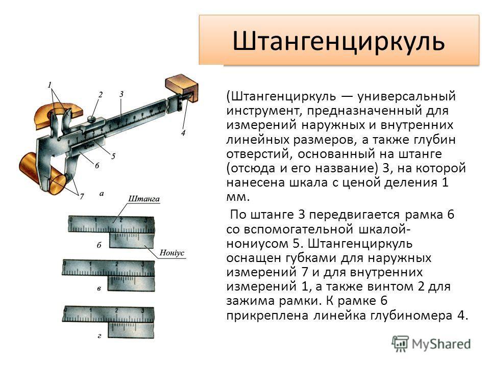 Штангенциркуль (Штангенциркуль универсальный инструмент, предназначенный для измерений наружных и внутренних линейных размеров, а также глубин отверстий, основанный на штанге (отсюда и его название) 3, на которой нанесена шкала с ценой деления 1 мм.