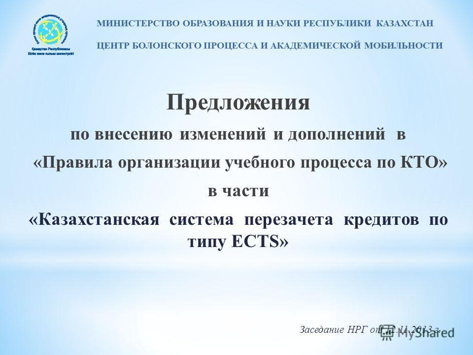 Предложения по внесению изменений и дополнений в «Правила организации учебного процесса по КТО» в части «Казахстанская система перезачета кредитов по типу ECTS» Заседание НРГ от 12.11.2013 г.