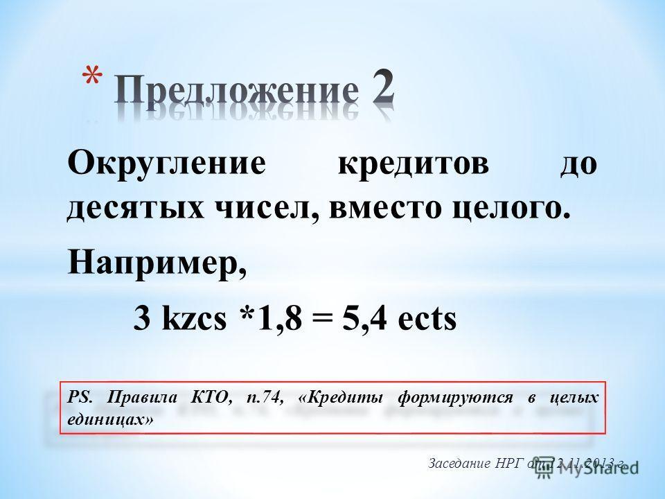 Округление кредитов до десятых чисел, вместо целого. Например, 3 kzcs *1,8 = 5,4 ects PS. Правила КТО, п.74, «Кредиты формируются в целых единицах» Заседание НРГ от 12.11.2013 г.